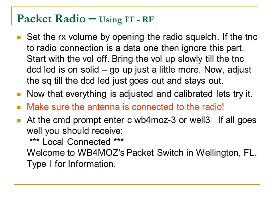 Packet Radio – Using IT - RF Set the rx volume by opening the radio squelch. If the tnc to radio connection is a data one then ignore this part. Start