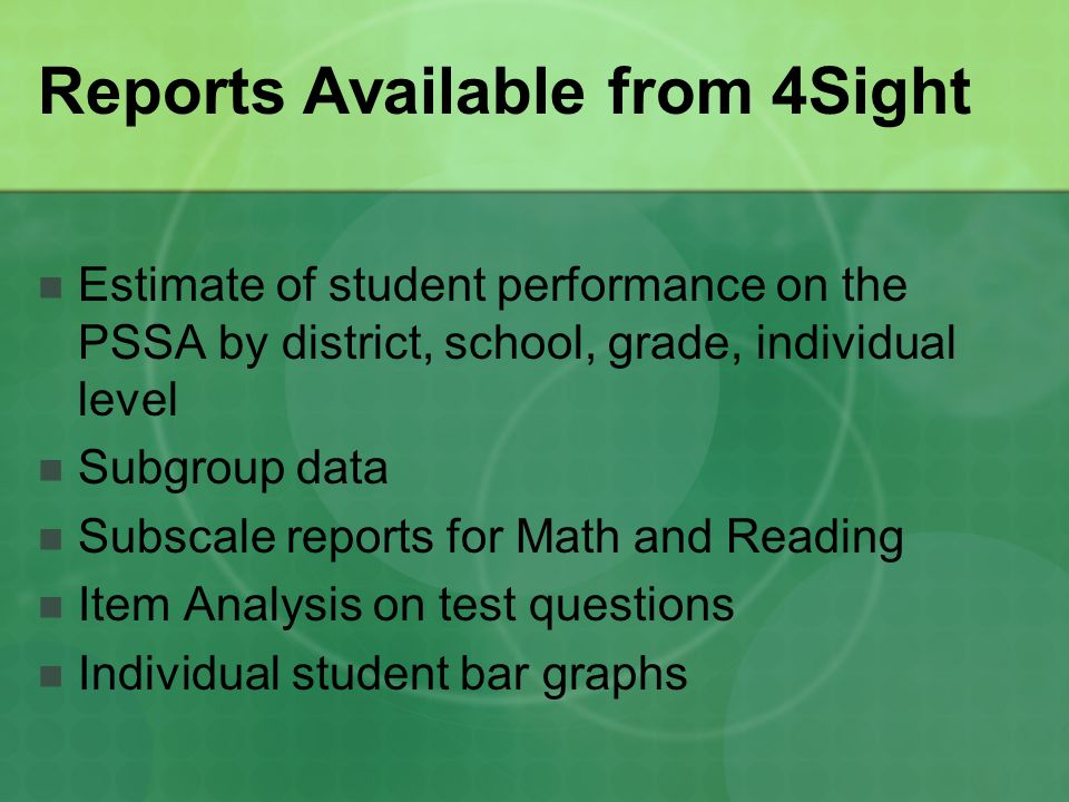 Reports Available from 4Sight Estimate of student performance on the PSSA by district, school, grade, individual level Subgroup data Subscale reports