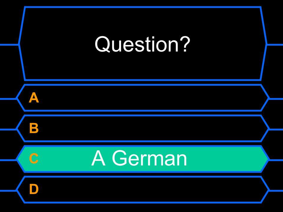 Question? A B C A German D