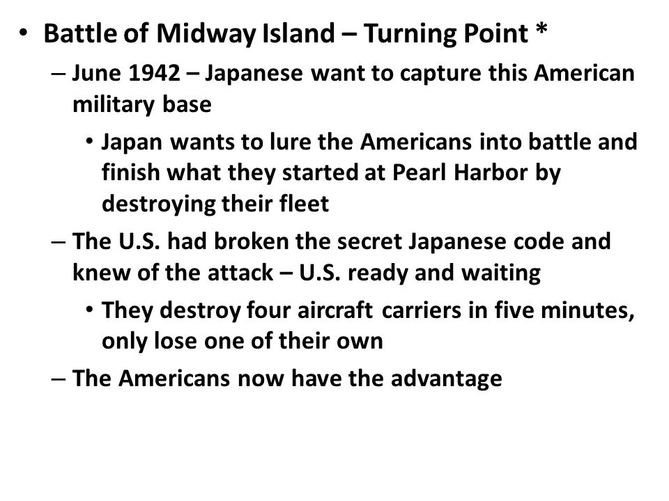 Battle of Midway Island – Turning Point * – June 1942 – Japanese want to capture this American military base Japan wants to lure the Americans into battle and finish what they started at Pearl Harbor by destroying their fleet – The U.S.