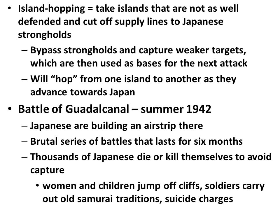Island-hopping = take islands that are not as well defended and cut off supply lines to Japanese strongholds – Bypass strongholds and capture weaker targets, which are then used as bases for the next attack – Will hop from one island to another as they advance towards Japan Battle of Guadalcanal – summer 1942 – Japanese are building an airstrip there – Brutal series of battles that lasts for six months – Thousands of Japanese die or kill themselves to avoid capture women and children jump off cliffs, soldiers carry out old samurai traditions, suicide charges
