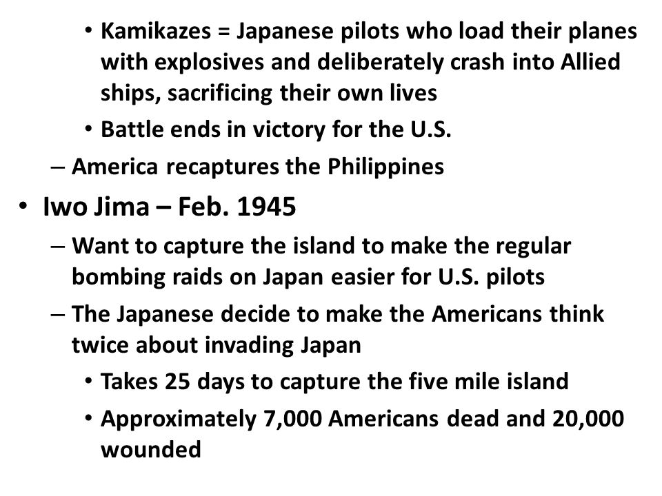 Kamikazes = Japanese pilots who load their planes with explosives and deliberately crash into Allied ships, sacrificing their own lives Battle ends in victory for the U.S.
