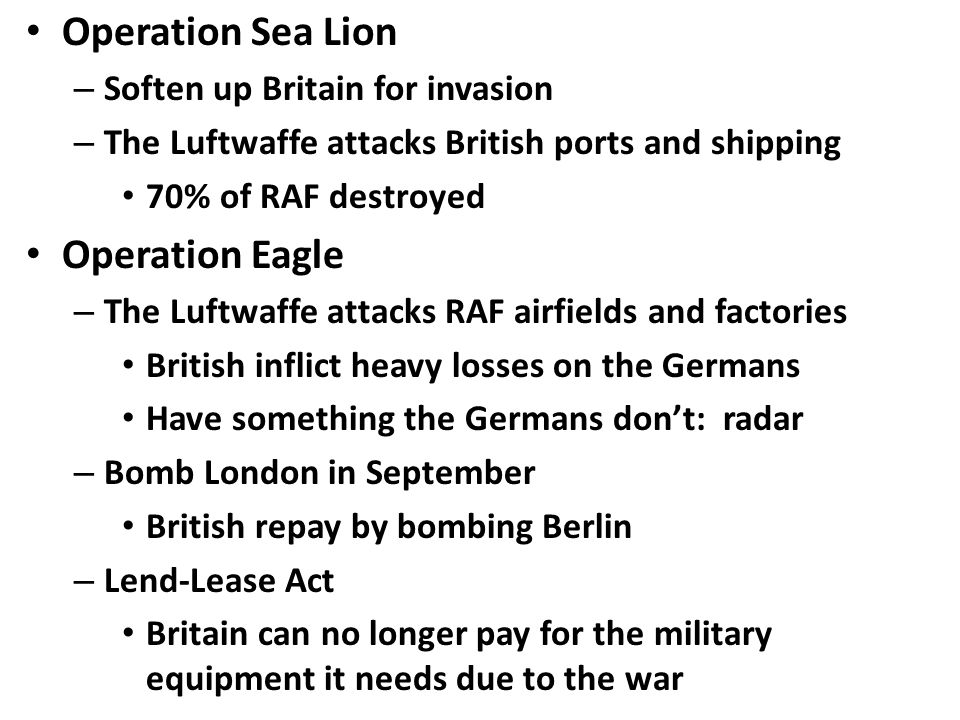 Operation Sea Lion – Soften up Britain for invasion – The Luftwaffe attacks British ports and shipping 70% of RAF destroyed Operation Eagle – The Luftwaffe attacks RAF airfields and factories British inflict heavy losses on the Germans Have something the Germans don't: radar – Bomb London in September British repay by bombing Berlin – Lend-Lease Act Britain can no longer pay for the military equipment it needs due to the war