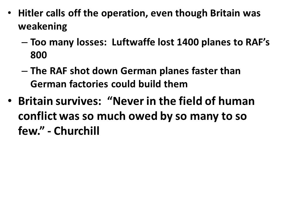 Hitler calls off the operation, even though Britain was weakening – Too many losses: Luftwaffe lost 1400 planes to RAF's 800 – The RAF shot down German planes faster than German factories could build them Britain survives: Never in the field of human conflict was so much owed by so many to so few. - Churchill