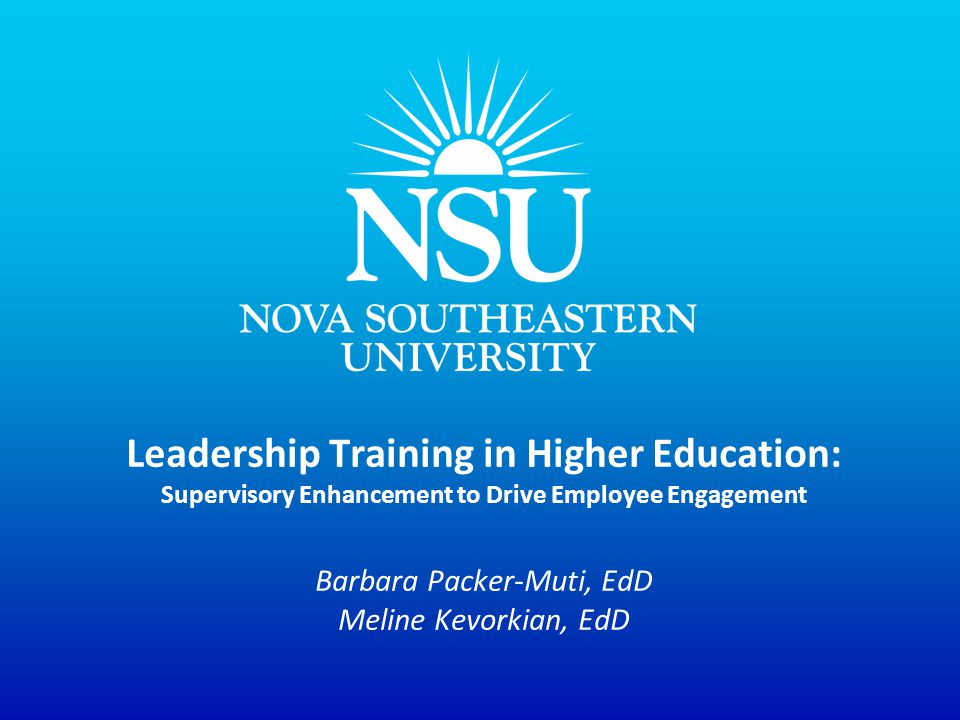 Expected Outcomes: To describe the components of a successful leadership training program in higher education To identify the components of an effective assessment plan To correlate improvements of employee engagement & enhanced leadership skills for supervisors in higher education To identify collaborative partners within a higher education institution to effect cultural change To consider unexpected positive outcomes of leadership training across diverse constituent groups Nova Southeastern University