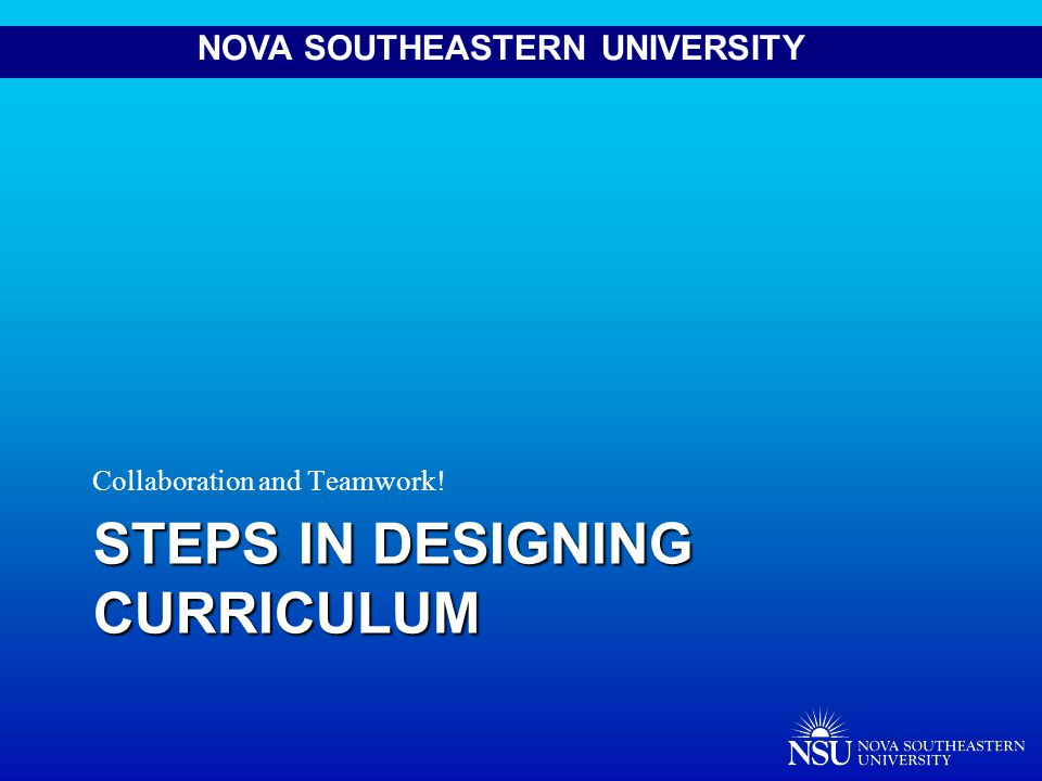 NOVA SOUTHEASTERN UNIVERSITY STEPS IN DESIGNING CURRICULUM Collaboration and Teamwork!