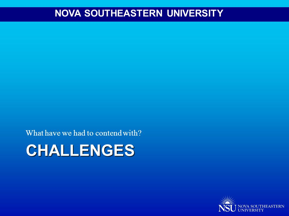 NOVA SOUTHEASTERN UNIVERSITYCHALLENGES What have we had to contend with