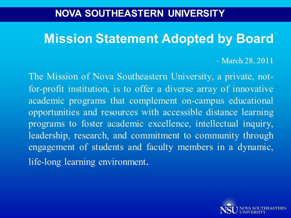 NOVA SOUTHEASTERN UNIVERSITY Core Values Adopted by Board – March 28, 2011 Academic Excellence Student Centered Integrity Innovation Opportunity Scholarship/Research Diversity Community