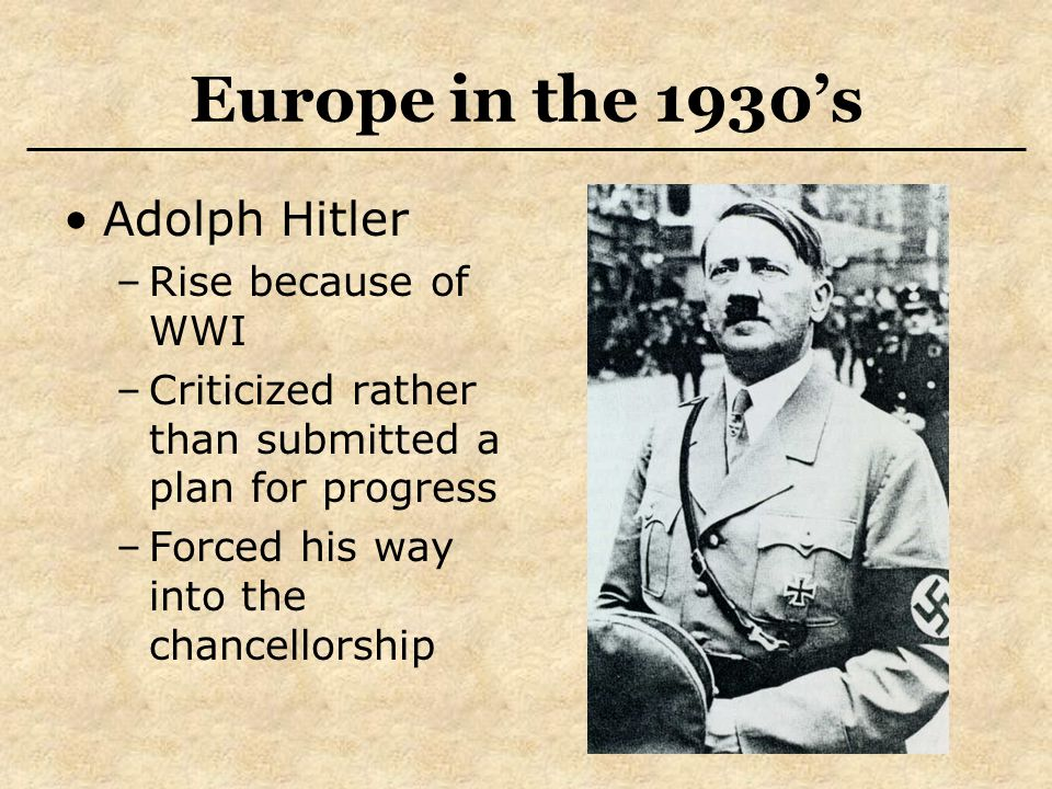 Europe in the 1930's Adolph Hitler –Rise because of WWI –Criticized rather than submitted a plan for progress –Forced his way into the chancellorship