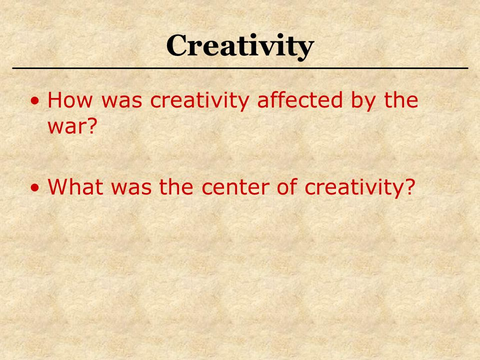 Creativity How was creativity affected by the war? What was the center of creativity?
