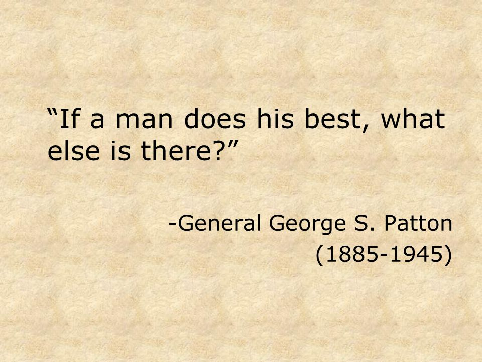 If a man does his best, what else is there? -General George S. Patton (1885-1945)