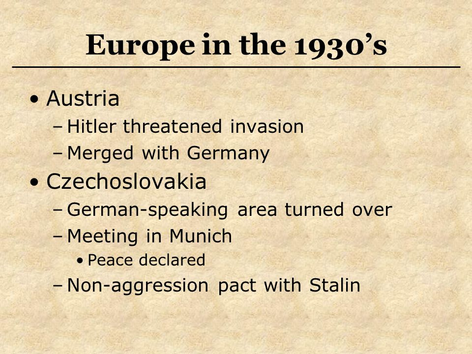 Europe in the 1930's Austria –Hitler threatened invasion –Merged with Germany Czechoslovakia –German-speaking area turned over –Meeting in Munich Peace declared –Non-aggression pact with Stalin