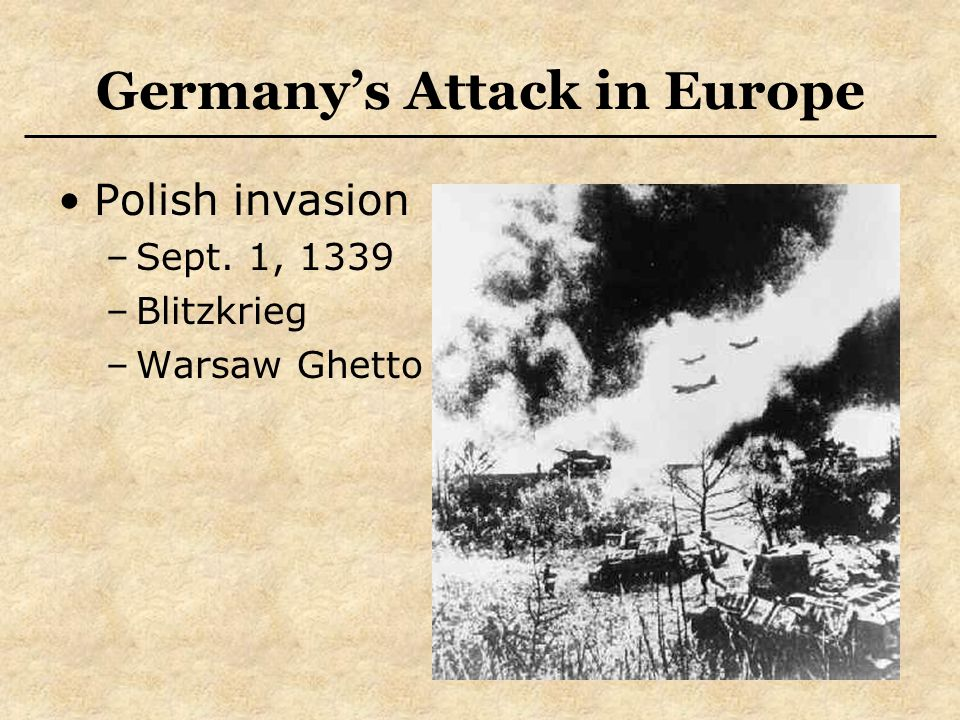 Germany's Attack in Europe Polish invasion –Sept. 1, 1339 –Blitzkrieg –Warsaw Ghetto