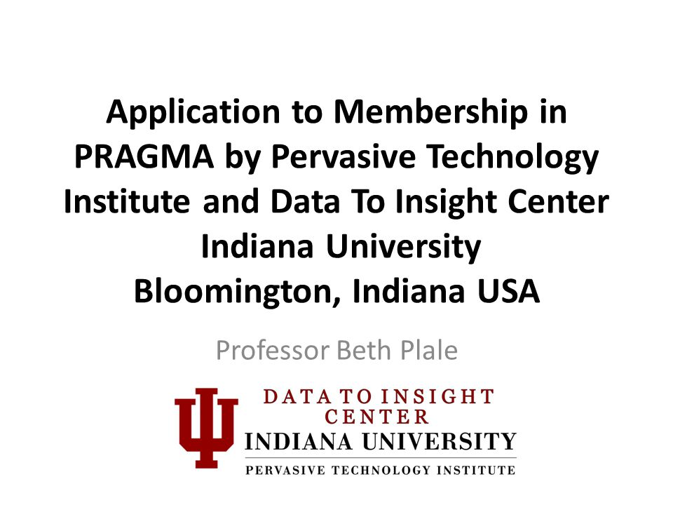 Application to Membership in PRAGMA by Pervasive Technology Institute and Data To Insight Center Indiana University Bloomington, Indiana USA Professor