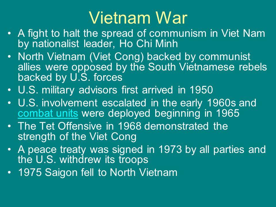 Vietnam War A fight to halt the spread of communism in Viet Nam by nationalist leader, Ho Chi Minh North Vietnam (Viet Cong) backed by communist allie