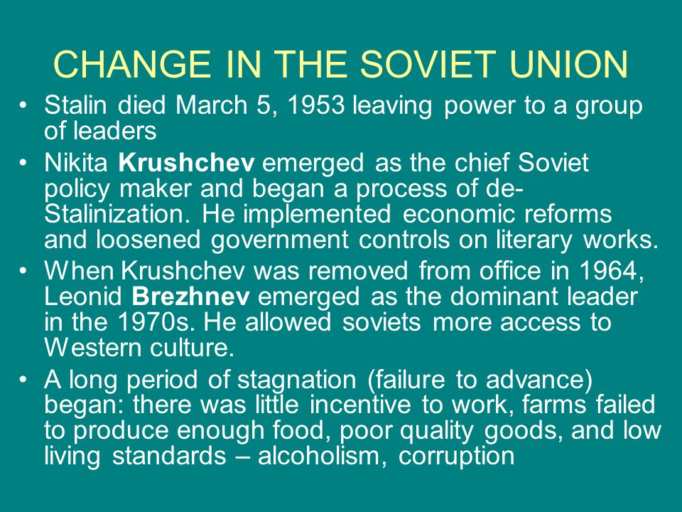 CHANGE IN THE SOVIET UNION Stalin died March 5, 1953 leaving power to a group of leaders Nikita Krushchev emerged as the chief Soviet policy maker and