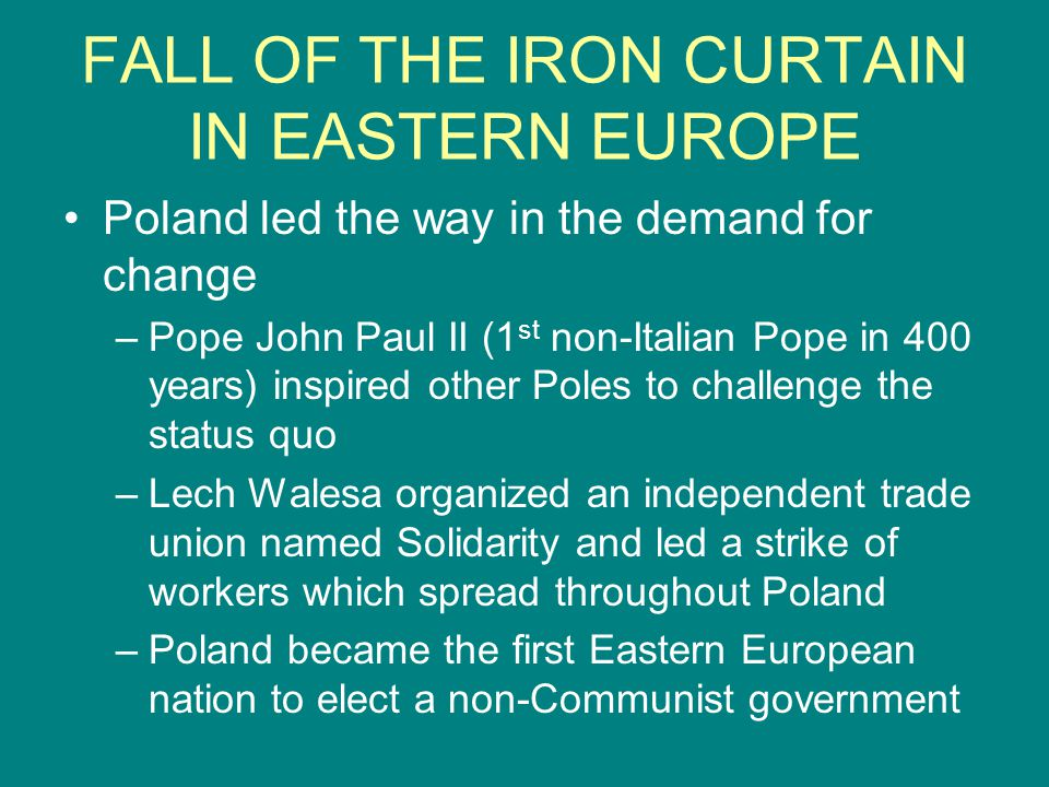FALL OF THE IRON CURTAIN IN EASTERN EUROPE Poland led the way in the demand for change –Pope John Paul II (1 st non-Italian Pope in 400 years) inspire