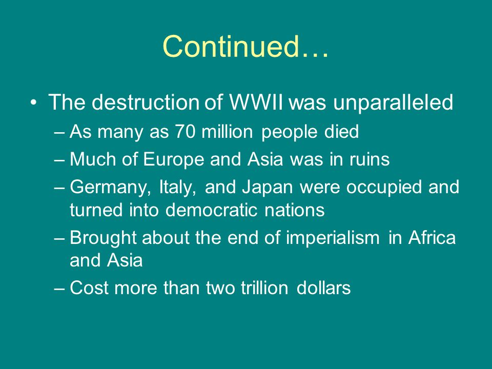 Continued… The destruction of WWII was unparalleled –As many as 70 million people died –Much of Europe and Asia was in ruins –Germany, Italy, and Japa