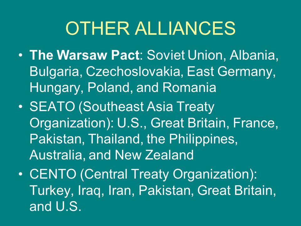OTHER ALLIANCES The Warsaw Pact: Soviet Union, Albania, Bulgaria, Czechoslovakia, East Germany, Hungary, Poland, and Romania SEATO (Southeast Asia Tre