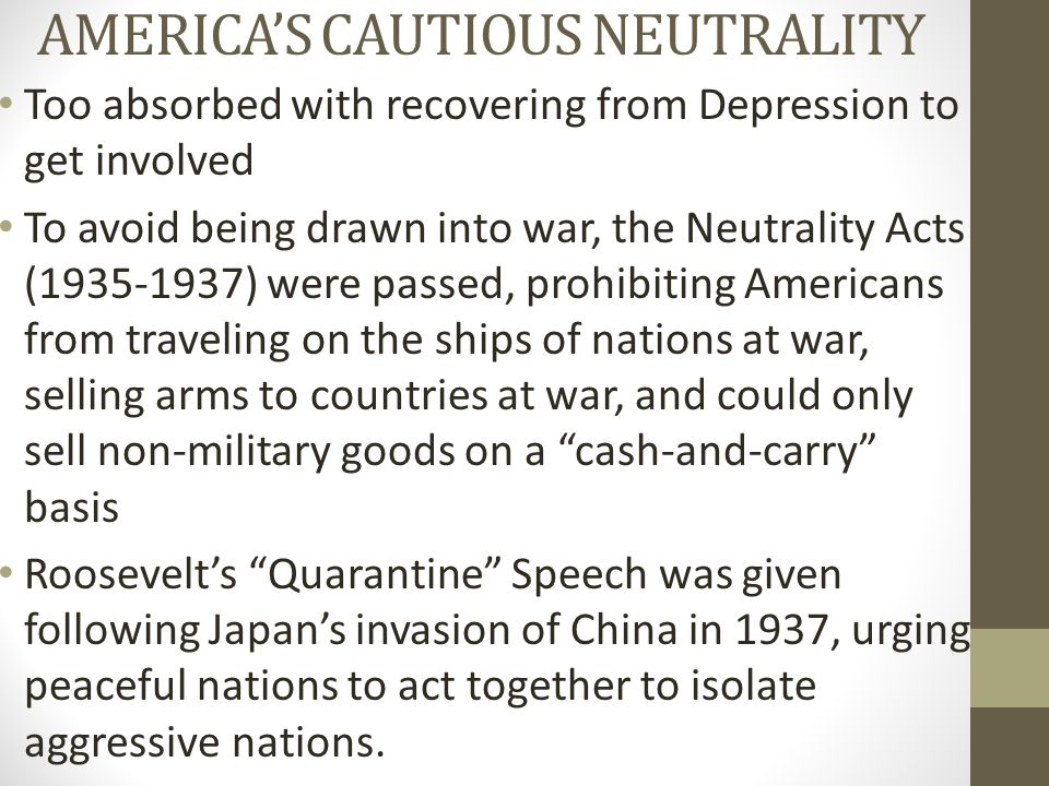 AMERICA'S CAUTIOUS NEUTRALITY Too absorbed with recovering from Depression to get involved To avoid being drawn into war, the Neutrality Acts (1935-19
