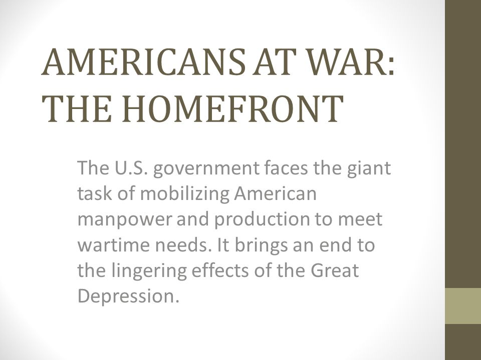 AMERICANS AT WAR: THE HOMEFRONT The U.S. government faces the giant task of mobilizing American manpower and production to meet wartime needs. It brin