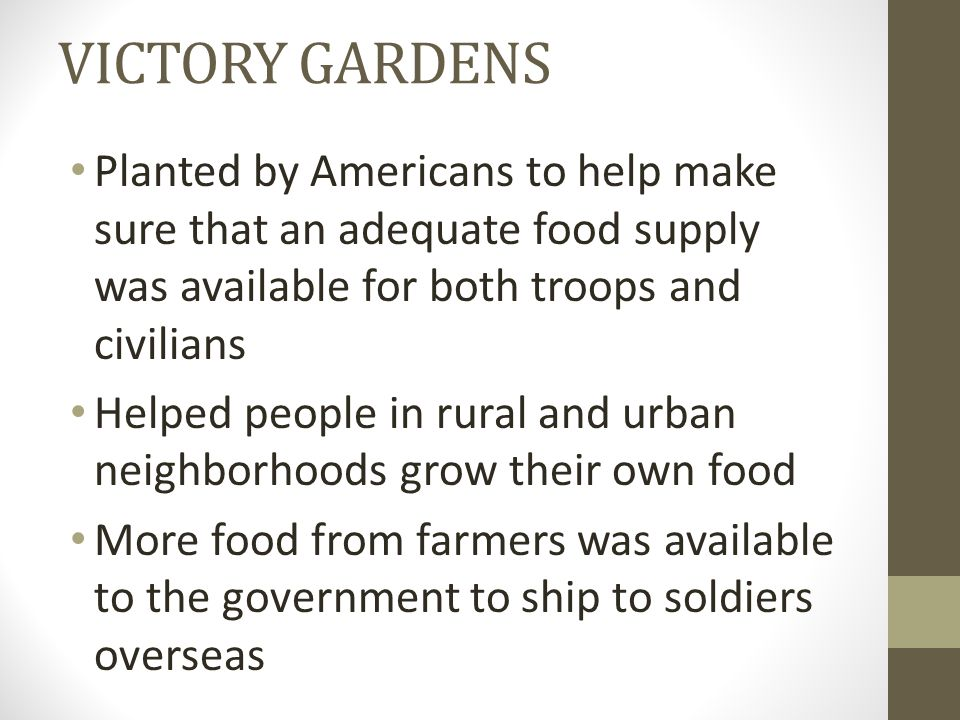 VICTORY GARDENS Planted by Americans to help make sure that an adequate food supply was available for both troops and civilians Helped people in rural