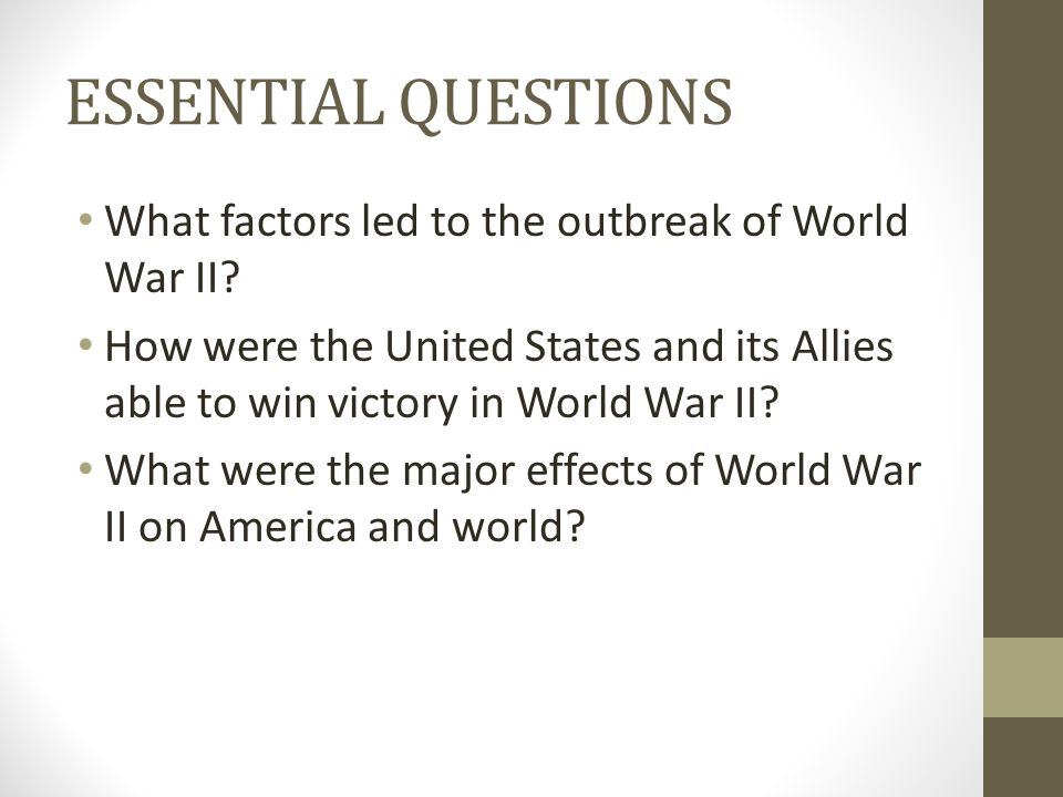 ESSENTIAL QUESTIONS What factors led to the outbreak of World War II? How were the United States and its Allies able to win victory in World War II? W