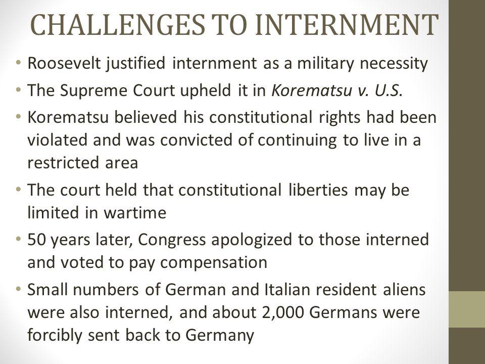 CHALLENGES TO INTERNMENT Roosevelt justified internment as a military necessity The Supreme Court upheld it in Korematsu v. U.S. Korematsu believed hi