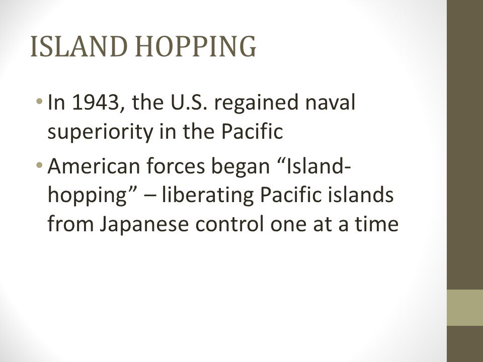 """ISLAND HOPPING In 1943, the U.S. regained naval superiority in the Pacific American forces began """"Island- hopping"""" – liberating Pacific islands from J"""