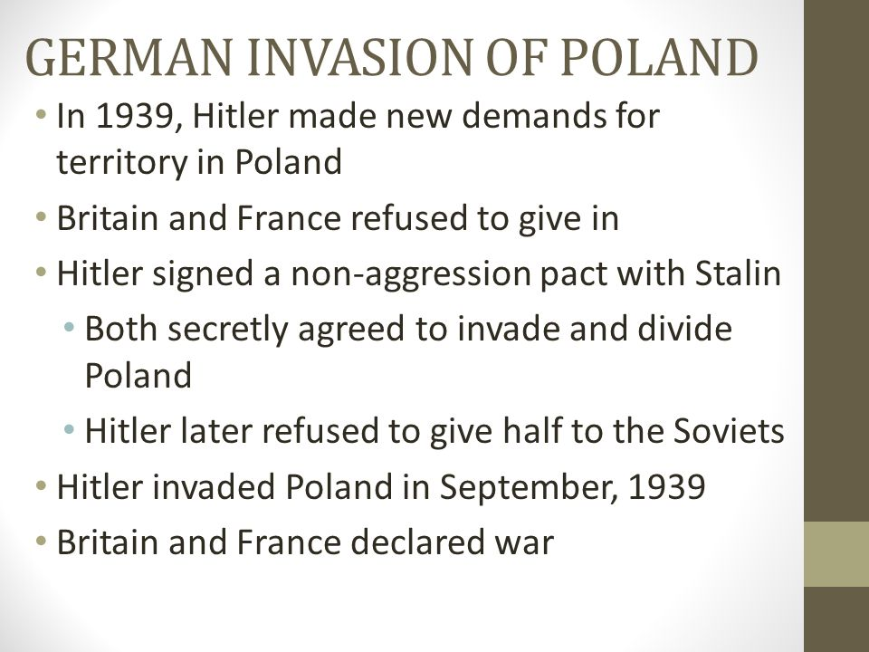 GERMAN INVASION OF POLAND In 1939, Hitler made new demands for territory in Poland Britain and France refused to give in Hitler signed a non-aggressio