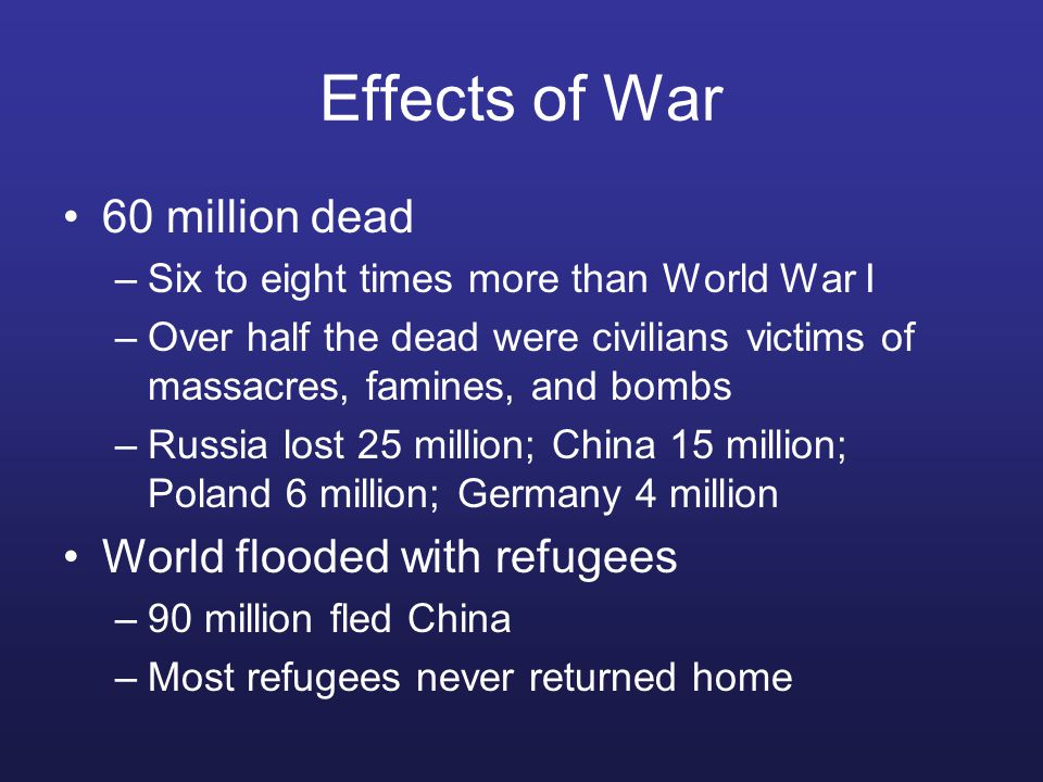 Effects of War 60 million dead –Six to eight times more than World War I –Over half the dead were civilians victims of massacres, famines, and bombs –Russia lost 25 million; China 15 million; Poland 6 million; Germany 4 million World flooded with refugees –90 million fled China –Most refugees never returned home