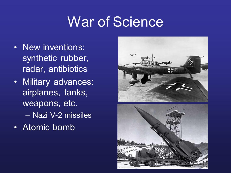 War of Science New inventions: synthetic rubber, radar, antibiotics Military advances: airplanes, tanks, weapons, etc.
