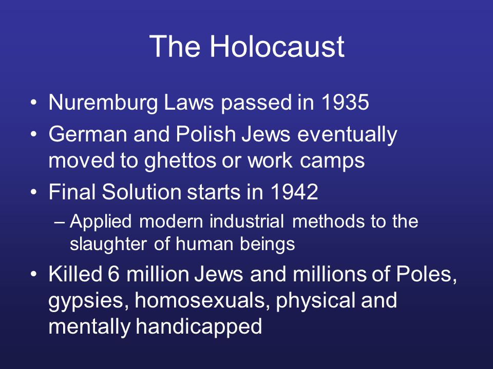 The Holocaust Nuremburg Laws passed in 1935 German and Polish Jews eventually moved to ghettos or work camps Final Solution starts in 1942 –Applied modern industrial methods to the slaughter of human beings Killed 6 million Jews and millions of Poles, gypsies, homosexuals, physical and mentally handicapped