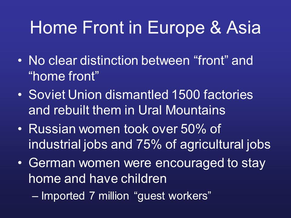 Home Front in Europe & Asia No clear distinction between front and home front Soviet Union dismantled 1500 factories and rebuilt them in Ural Mountains Russian women took over 50% of industrial jobs and 75% of agricultural jobs German women were encouraged to stay home and have children –Imported 7 million guest workers