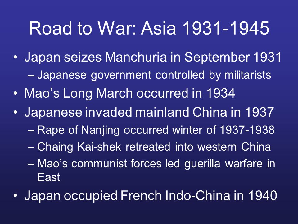Road to War: Asia 1931-1945 Japan seizes Manchuria in September 1931 –Japanese government controlled by militarists Mao's Long March occurred in 1934 Japanese invaded mainland China in 1937 –Rape of Nanjing occurred winter of 1937-1938 –Chaing Kai-shek retreated into western China –Mao's communist forces led guerilla warfare in East Japan occupied French Indo-China in 1940