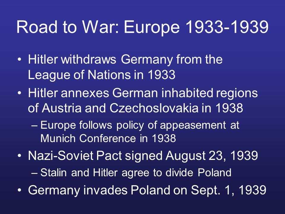 Road to War: Europe 1933-1939 Hitler withdraws Germany from the League of Nations in 1933 Hitler annexes German inhabited regions of Austria and Czechoslovakia in 1938 –Europe follows policy of appeasement at Munich Conference in 1938 Nazi-Soviet Pact signed August 23, 1939 –Stalin and Hitler agree to divide Poland Germany invades Poland on Sept.