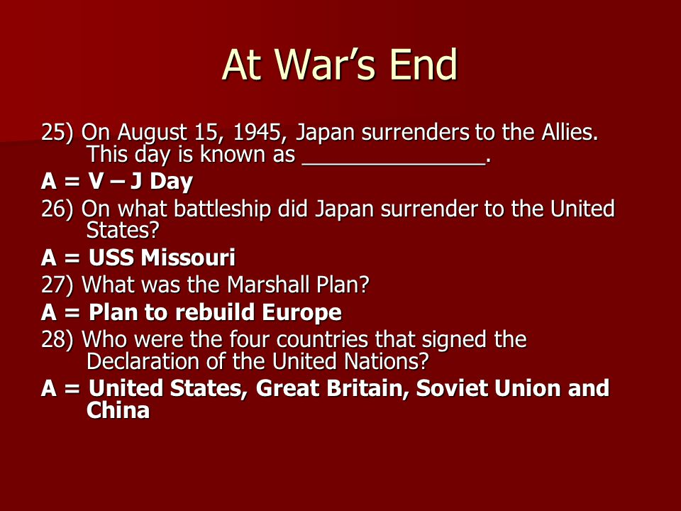 At War's End 25) On August 15, 1945, Japan surrenders to the Allies. This day is known as _______________. A = V – J Day 26) On what battleship did Ja