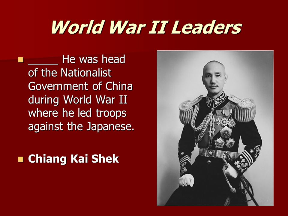 World War II Leaders _____ He was head of the Nationalist Government of China during World War II where he led troops against the Japanese. _____ He w
