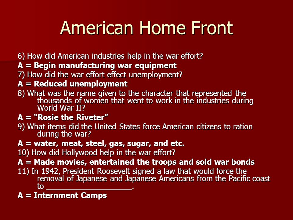 American Home Front 6) How did American industries help in the war effort? A = Begin manufacturing war equipment 7) How did the war effort effect unem