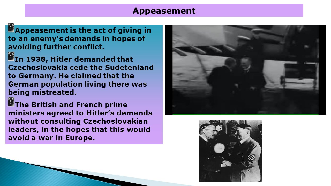 Appeasement Appeasement is the act of giving in to an enemy's demands in hopes of avoiding further conflict. In 1938, Hitler demanded that Czechoslova