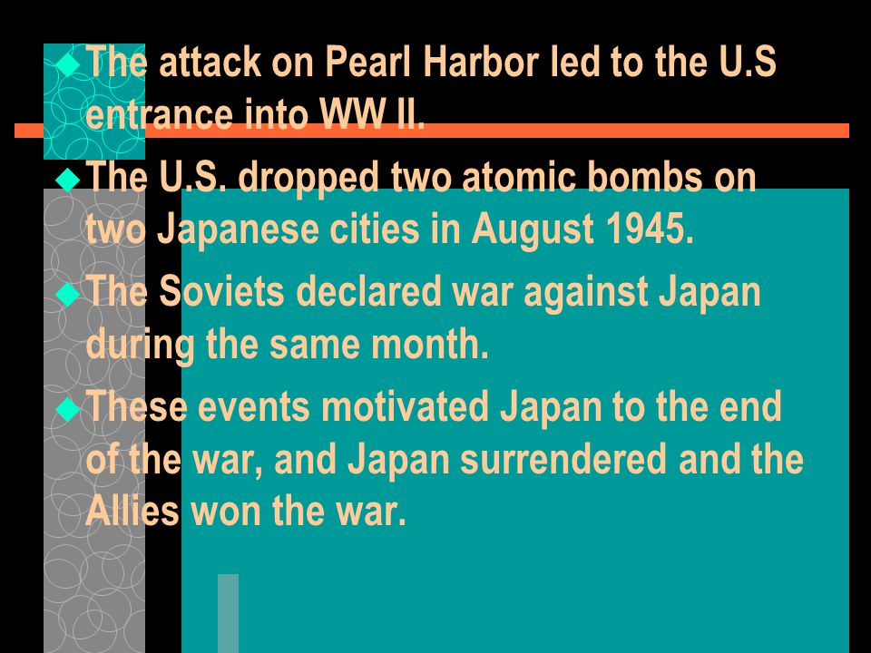  The attack on Pearl Harbor led to the U.S entrance into WW II.  The U.S. dropped two atomic bombs on two Japanese cities in August 1945.  The Sovi