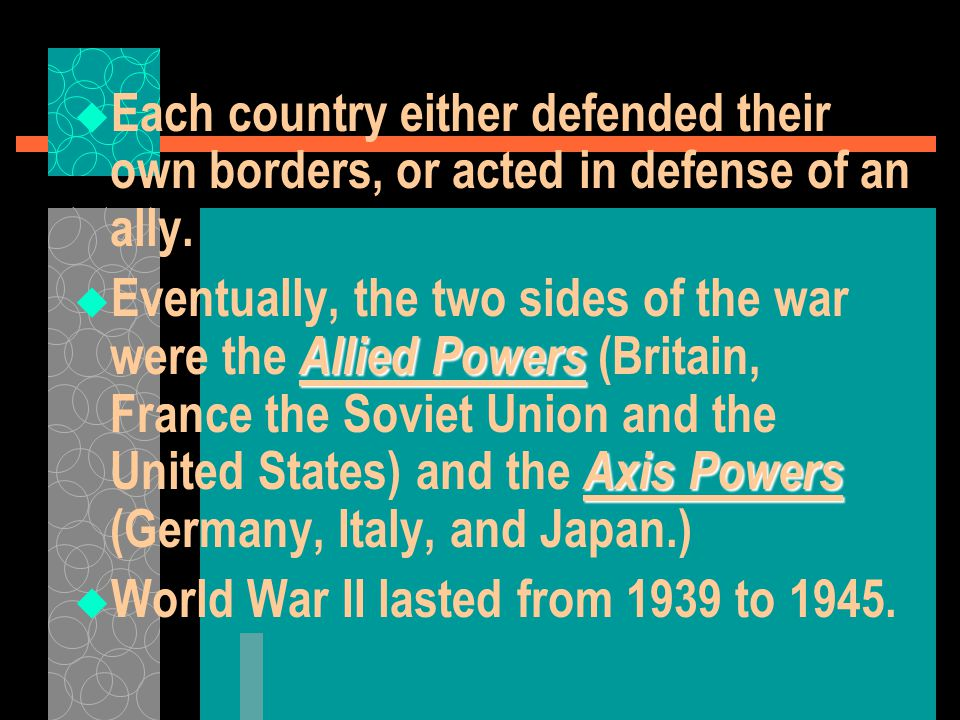  Each country either defended their own borders, or acted in defense of an ally. Allied Powers Axis Powers  Eventually, the two sides of the war wer