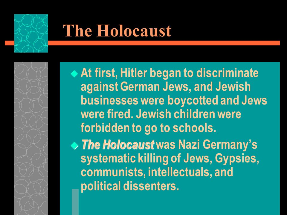 The Holocaust  At first, Hitler began to discriminate against German Jews, and Jewish businesses were boycotted and Jews were fired. Jewish children