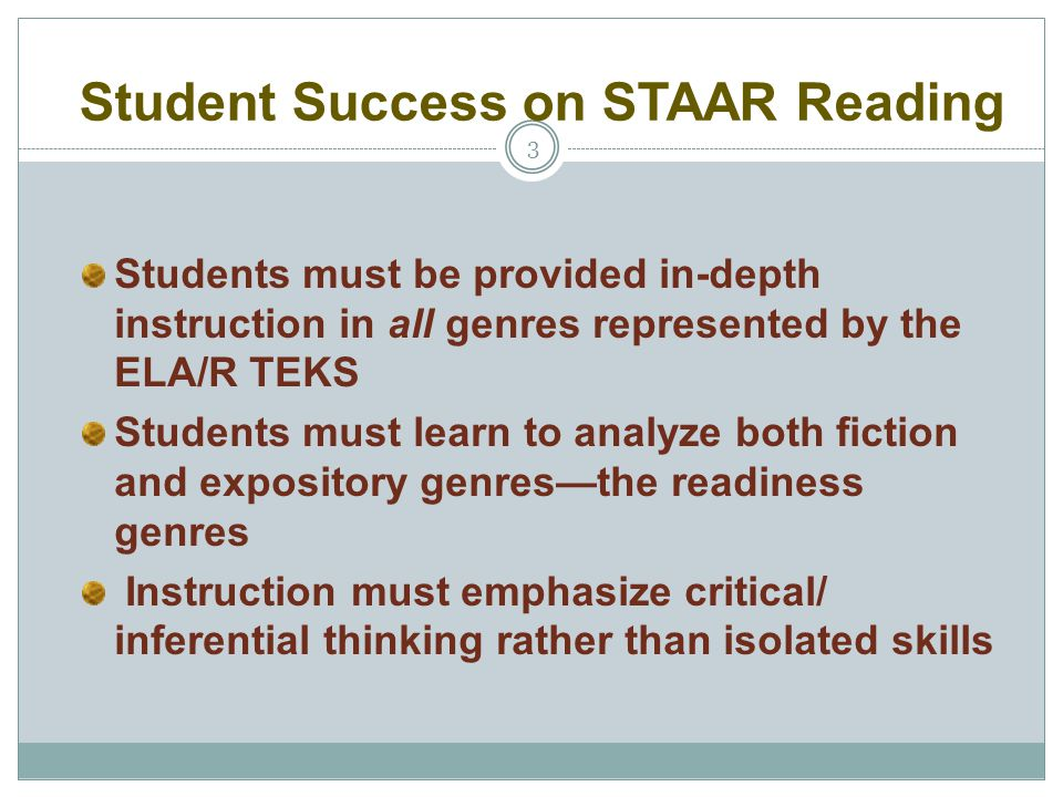 Student Success on STAAR Reading 3 Students must be provided in-depth instruction in all genres represented by the ELA/R TEKS Students must learn to a