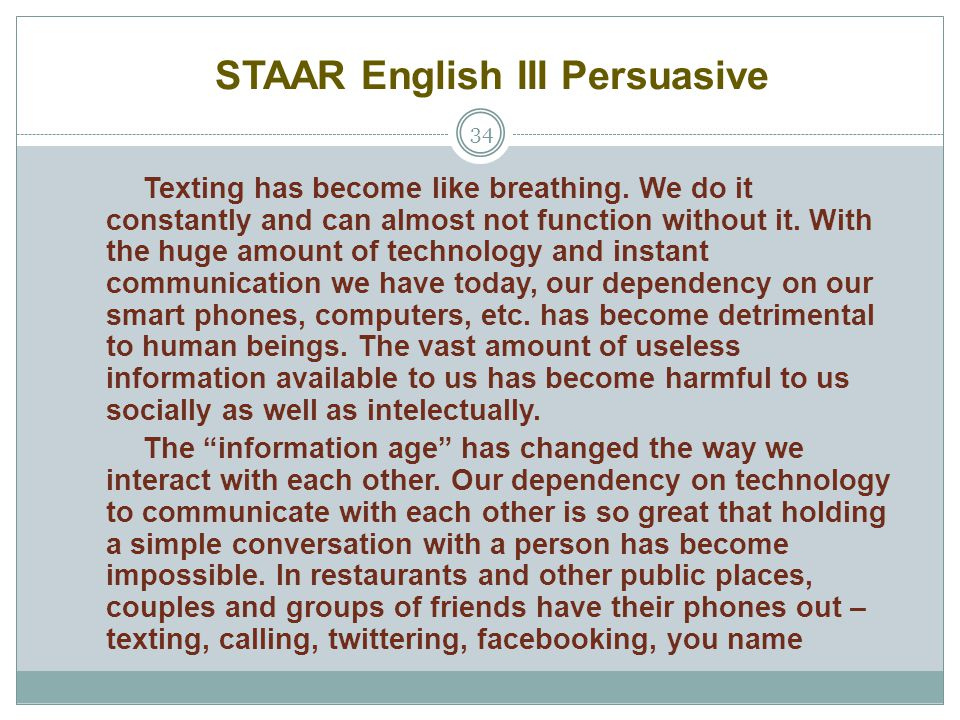 STAAR English III Persuasive 34 Texting has become like breathing. We do it constantly and can almost not function without it. With the huge amount of