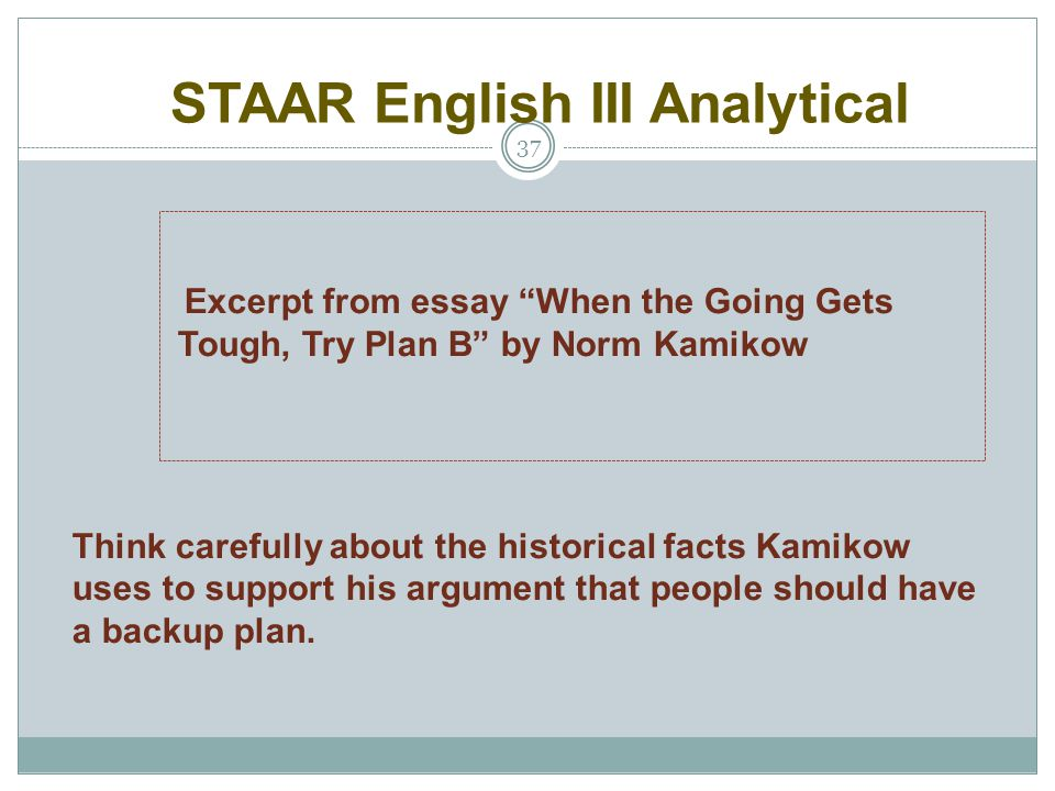 """STAAR English III Analytical 37 Excerpt from essay """"When the Going Gets Tough, Try Plan B"""" by Norm Kamikow Think carefully about the historical facts"""