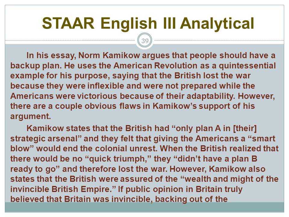 STAAR English III Analytical 39 In his essay, Norm Kamikow argues that people should have a backup plan. He uses the American Revolution as a quintess