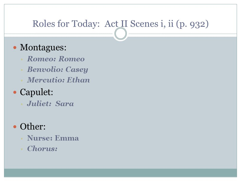 Roles for Today: Act II Scenes i, ii (p. 932) Montagues: ◦ Romeo: Romeo ◦ Benvolio: Casey ◦ Mercutio: Ethan Capulet: ◦ Juliet: Sara Other: ◦ Nurse: Em