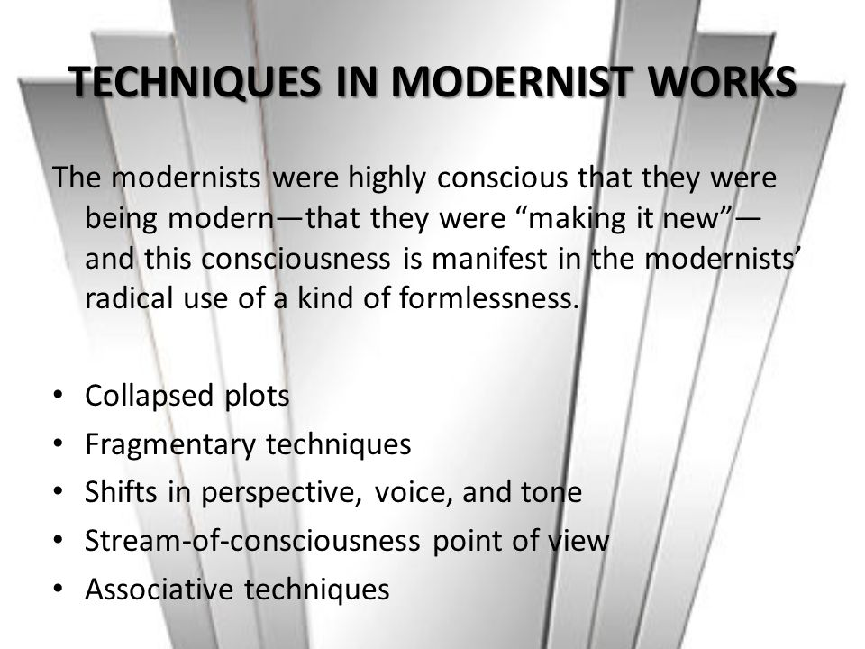 """TECHNIQUES IN MODERNIST WORKS The modernists were highly conscious that they were being modern—that they were """"making it new""""— and this consciousness"""