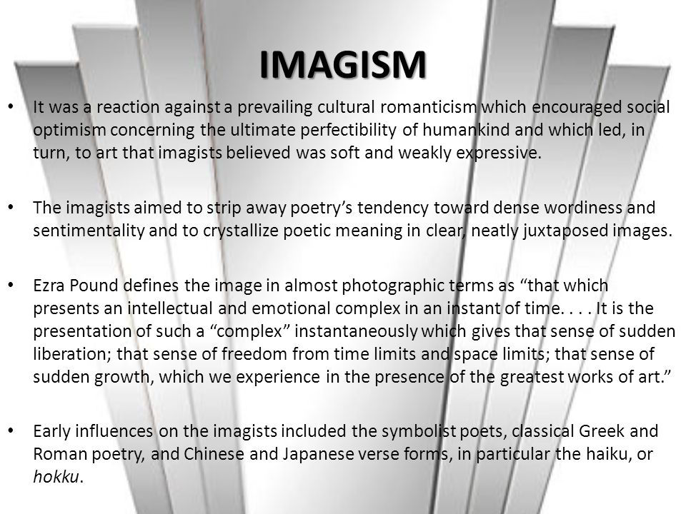 IMAGISM It was a reaction against a prevailing cultural romanticism which encouraged social optimism concerning the ultimate perfectibility of humanki